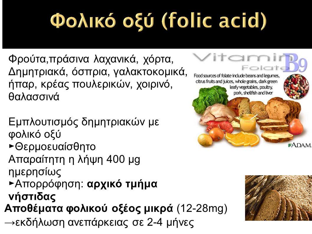 Φρούτα,πράσινα λαχανικά, χόρτα, Δημητριακά, όσπρια, γαλακτοκομικά, ήπαρ, κρέας πουλερικών, χοιρινό, θαλασσινά Εμπλουτισμός δημητριακών με φολικό οξύ ►Θερμοευαίσθητο Απαραίτητη η λήψη 400 μg ημερησίως ►Απορρόφηση: αρχικό τμήμα νήστιδας Αποθέματα φολικού οξέος μικρά (12-28mg) →εκδήλωση ανεπάρκειας σε 2-4 μήνες