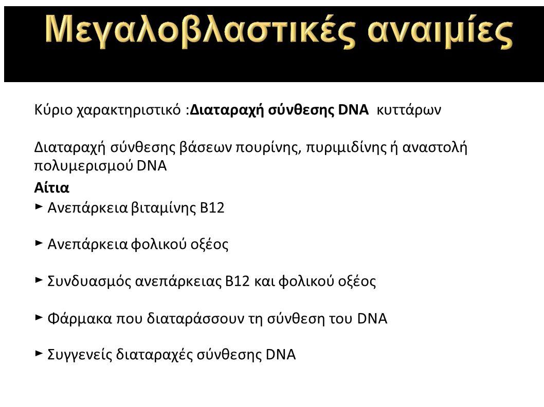 Κύριο χαρακτηριστικό :Διαταραχή σύνθεσης DNΑ κυττάρων Διαταραχή σύνθεσης βάσεων πουρίνης, πυριμιδίνης ή αναστολή πολυμερισμού DNA Αίτια ► Ανεπάρκεια βιταμίνης Β12 ► Ανεπάρκεια φολικού οξέος ► Συνδυασμός ανεπάρκειας Β12 και φολικού οξέος ► Φάρμακα που διαταράσσουν τη σύνθεση του DNA ► Συγγενείς διαταραχές σύνθεσης DNA