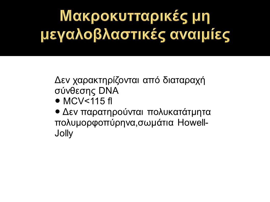 Δεν χαρακτηρίζονται από διαταραχή σύνθεσης DNA ● MCV<115 fl ● Δεν παρατηρούνται πολυκατάτμητα πολυμορφοπύρηνα,σωμάτια Howell- Jolly