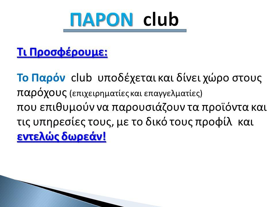 ΠΑΡΟΝ ΠΑΡΟΝ club Τι Προσφέρουμε: Τι Προσφέρουμε: Το Παρόν club υποδέχεται και δίνει χώρο στους παρόχους (επιχειρηματίες και επαγγελματίες) εντελώς δωρεάν.