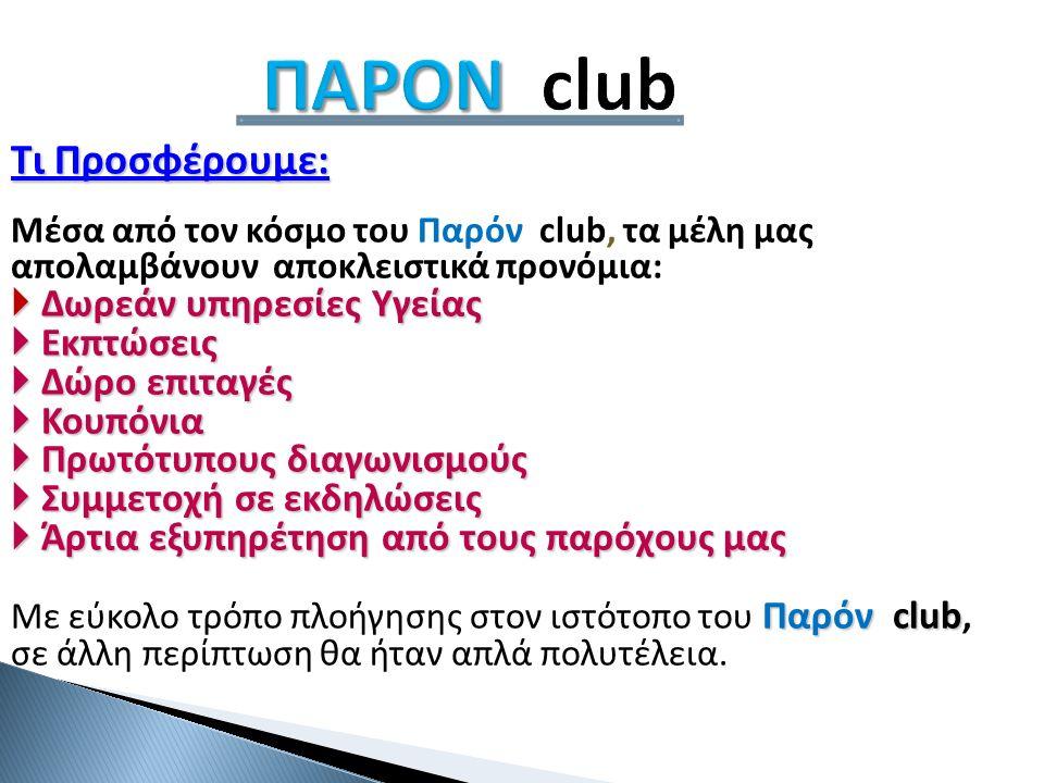 ΠΑΡΟΝ ΠΑΡΟΝ club Τι Προσφέρουμε: Μέσα από τον κόσμο του Παρόν club, τα μέλη μας απολαμβάνουν αποκλειστικά προνόμια:  Δωρεάν υπηρεσίες Υγείας  Εκπτώσεις  Δώρο επιταγές  Κουπόνια  Πρωτότυπους διαγωνισμούς  Συμμετοχή σε εκδηλώσεις  Άρτια εξυπηρέτηση από τους παρόχους μας Παρόν club Με εύκολο τρόπο πλοήγησης στον ιστότοπο του Παρόν club, σε άλλη περίπτωση θα ήταν απλά πολυτέλεια.