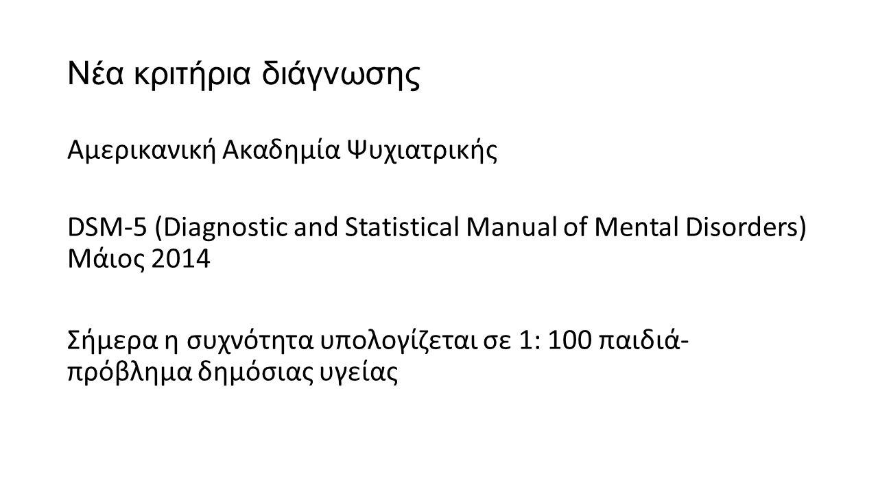 Νέα κριτήρια διάγνωσης Αμερικανική Ακαδημία Ψυχιατρικής DSM-5 (Diagnostic and Statistical Manual of Mental Disorders) Μάιος 2014 Σήμερα η συχνότητα υπολογίζεται σε 1: 100 παιδιά- πρόβλημα δημόσιας υγείας