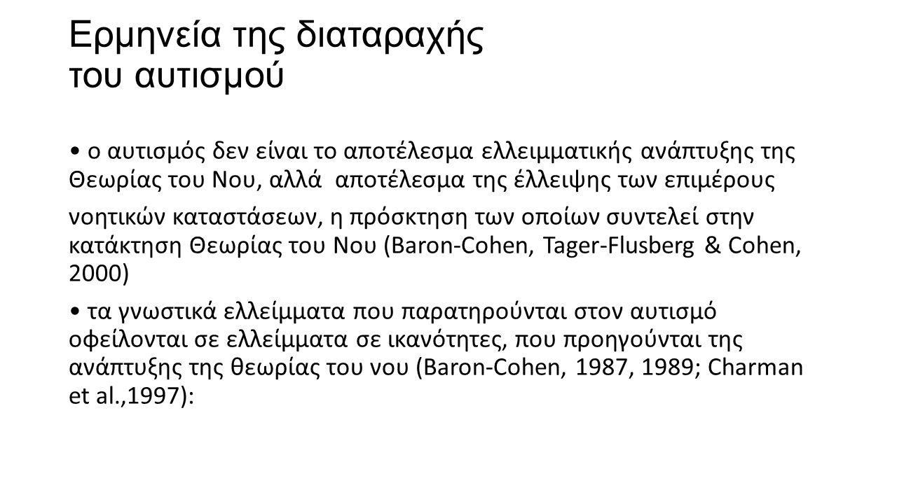 Ερμηνεία της διαταραχής του αυτισμού ο αυτισμός δεν είναι το αποτέλεσμα ελλειμματικής ανάπτυξης της Θεωρίας του Νου, αλλά αποτέλεσμα της έλλειψης των επιμέρους νοητικών καταστάσεων, η πρόσκτηση των οποίων συντελεί στην κατάκτηση Θεωρίας του Νου (Baron-Cohen, Tager-Flusberg & Cohen, 2000) τα γνωστικά ελλείμματα που παρατηρούνται στον αυτισμό οφείλονται σε ελλείμματα σε ικανότητες, που προηγούνται της ανάπτυξης της θεωρίας του νου (Baron-Cohen, 1987, 1989; Charman et al.,1997):