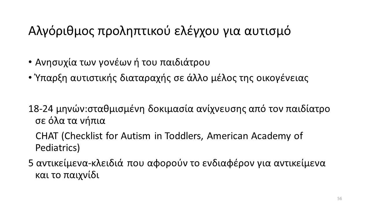 Αλγόριθμος προληπτικού ελέγχου για αυτισμό Ανησυχία των γονέων ή του παιδιάτρου Ύπαρξη αυτιστικής διαταραχής σε άλλο μέλος της οικογένειας 18-24 μηνών:σταθμισμένη δοκιμασία ανίχνευσης από τον παιδίατρο σε όλα τα νήπια CHAT (Checklist for Autism in Toddlers, American Academy of Pediatrics) 5 αντικείμενα-κλειδιά που αφορούν το ενδιαφέρον για αντικείμενα και το παιχνίδι 56