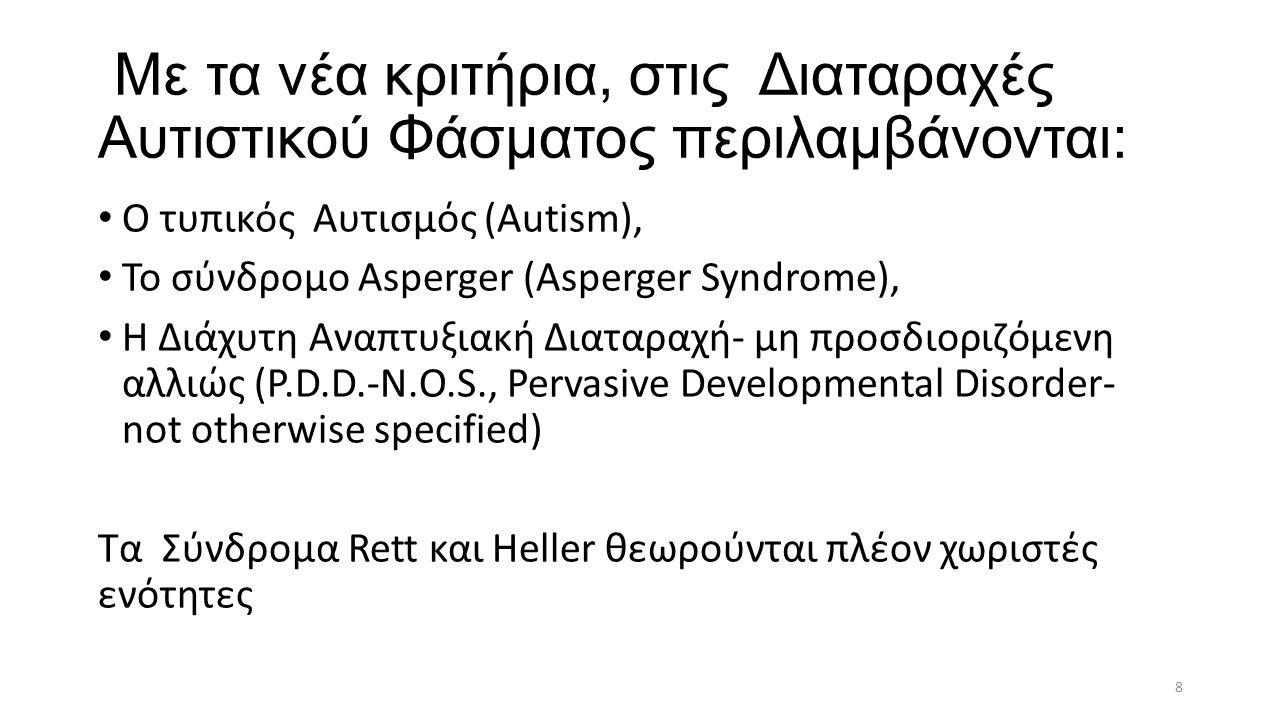 Με τα νέα κριτήρια, στις Διαταραχές Αυτιστικού Φάσματος περιλαμβάνονται: O τυπικός Aυτισμός (Autism), Το σύνδρομο Asperger (Asperger Syndrome), H Διάχυτη Αναπτυξιακή Διαταραχή- μη προσδιοριζόμενη αλλιώς (P.D.D.-N.O.S., Pervasive Developmental Disorder- not otherwise specified) Τα Σύνδρομα Rett και Heller θεωρούνται πλέον χωριστές ενότητες 8