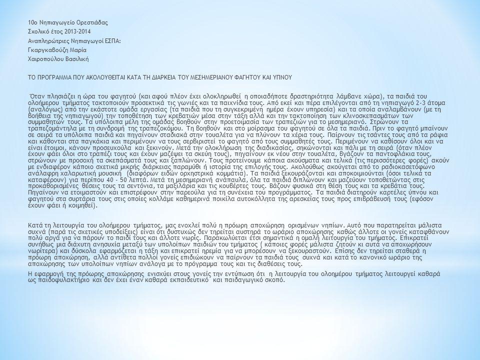 10ο Νηπιαγωγείο Ορεστιάδας Σχολικό έτος 2013-2014 Αναπληρώτριες Νηπιαγωγοί ΕΣΠΑ: Γκαργκαβούζη Μαρία Χαιροπούλου Βασιλική ΤΟ ΠΡΟΓΡΑΜΜΑ ΠΟΥ ΑΚΟΛΟΥΘΕΙΤΑΙ ΚΑΤΑ ΤΗ ΔΙΑΡΚΕΙΑ ΤΟΥ ΜΕΣΗΜΕΡΙΑΝΟΥ ΦΑΓΗΤΟΥ ΚΑΙ ΥΠΝΟΥ Όταν πλησιάζει η ώρα του φαγητού (και αφού πλέον έχει ολοκληρωθεί η οποιαδήποτε δραστηριότητα λάμβανε χώρα), τα παιδιά του ολοήμερου τμήματος τακτοποιούν προσεκτικά τις γωνιές και τα παιχνίδια τους.