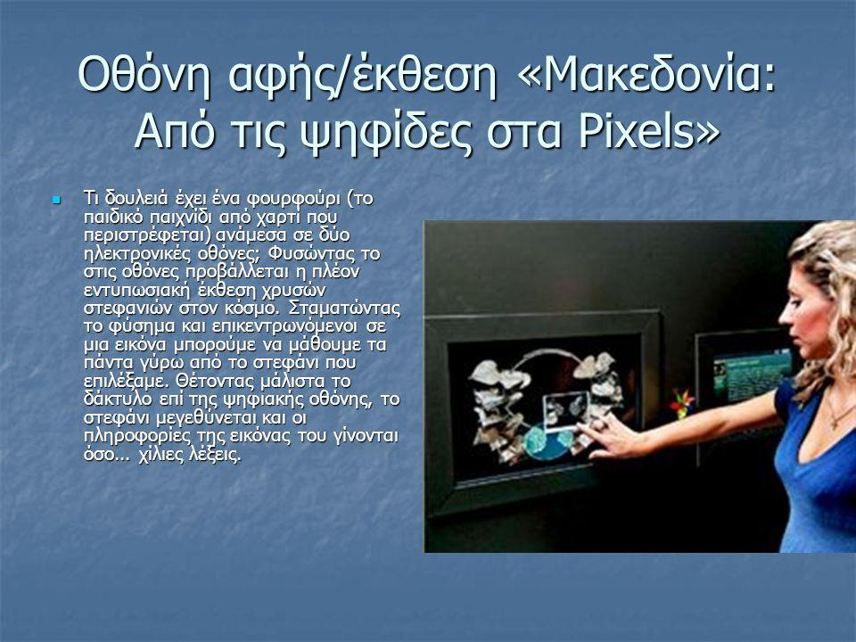 Οθόνη αφής/έκθεση «Μακεδονία: Από τις ψηφίδες στα Ρixels» Τι δουλειά έχει ένα φουρφούρι (το παιδικό παιχνίδι από χαρτί που περιστρέφεται) ανάµεσα σε δύο ηλεκτρονικές οθόνες; Φυσώντας το στις οθόνες προβάλλεται η πλέον εντυπωσιακή έκθεση χρυσών στεφανιών στον κόσµο.