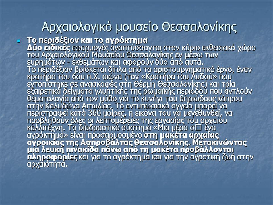 Αρχαιολογικό μουσείο Θεσσαλονίκης Το περιδέξιον και το αγρόκτημα Δύο ειδικές εφαρµογές αναπτύσσονται στον κύριο εκθεσιακό χώρο του Αρχαιολογικού Μουσείου Θεσσαλονίκης εν µέσω των ευρηµάτων - εκθεµάτων και αφορούν δύο από αυτά.