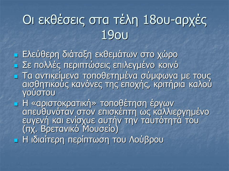 Οι εκθέσεις στα τέλη 18ου-αρχές 19ου Ελεύθερη διάταξη εκθεμάτων στο χώρο Ελεύθερη διάταξη εκθεμάτων στο χώρο Σε πολλές περιπτώσεις επιλεγμένο κοινό Σε πολλές περιπτώσεις επιλεγμένο κοινό Τα αντικείμενα τοποθετημένα σύμφωνα με τους αισθητικούς κανόνες της εποχής, κριτήρια καλού γούστου Τα αντικείμενα τοποθετημένα σύμφωνα με τους αισθητικούς κανόνες της εποχής, κριτήρια καλού γούστου Η «αριστοκρατική» τοποθέτηση έργων απευθυνόταν στον επισκέπτη ως καλλιεργημένο ευγενή και ενίσχυε αυτήν την ταυτότητά του (πχ.