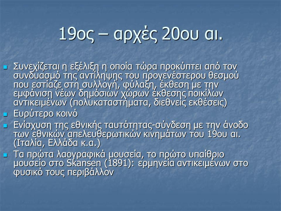 19ος – αρχές 20ου αι. Συνεχίζεται η εξέλιξη η οποία τώρα προκύπτει από τον συνδυασμό της αντίληψης του προγενέστερου θεσμού που εστίαζε στη συλλογή, φ
