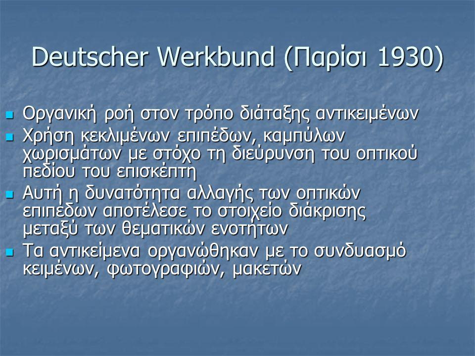 Deutscher Werkbund (Παρίσι 1930) Οργανική ροή στον τρόπο διάταξης αντικειμένων Οργανική ροή στον τρόπο διάταξης αντικειμένων Χρήση κεκλιμένων επιπέδων, καμπύλων χωρισμάτων με στόχο τη διεύρυνση του οπτικού πεδίου του επισκέπτη Χρήση κεκλιμένων επιπέδων, καμπύλων χωρισμάτων με στόχο τη διεύρυνση του οπτικού πεδίου του επισκέπτη Αυτή η δυνατότητα αλλαγής των οπτικών επιπέδων αποτέλεσε το στοιχείο διάκρισης μεταξύ των θεματικών ενοτήτων Αυτή η δυνατότητα αλλαγής των οπτικών επιπέδων αποτέλεσε το στοιχείο διάκρισης μεταξύ των θεματικών ενοτήτων Τα αντικείμενα οργανώθηκαν με το συνδυασμό κειμένων, φωτογραφιών, μακετών Τα αντικείμενα οργανώθηκαν με το συνδυασμό κειμένων, φωτογραφιών, μακετών