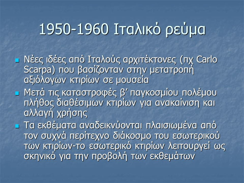 1950-1960 Ιταλικό ρεύμα Νέες ιδέες από Ιταλούς αρχιτέκτονες (πχ Carlo Scarpa) που βασίζονταν στην μετατροπή αξιόλογων κτιρίων σε μουσεία Νέες ιδέες από Ιταλούς αρχιτέκτονες (πχ Carlo Scarpa) που βασίζονταν στην μετατροπή αξιόλογων κτιρίων σε μουσεία Μετά τις καταστροφές β' παγκοσμίου πολέμου πλήθος διαθέσιμων κτιρίων για ανακαίνιση και αλλαγή χρήσης Μετά τις καταστροφές β' παγκοσμίου πολέμου πλήθος διαθέσιμων κτιρίων για ανακαίνιση και αλλαγή χρήσης Τα εκθέματα αναδεικνύονται πλαισιωμένα από τον συχνά περίτεχνο διάκοσμο του εσωτερικού των κτιρίων-το εσωτερικό κτιρίων λειτουργεί ως σκηνικό για την προβολή των εκθεμάτων Τα εκθέματα αναδεικνύονται πλαισιωμένα από τον συχνά περίτεχνο διάκοσμο του εσωτερικού των κτιρίων-το εσωτερικό κτιρίων λειτουργεί ως σκηνικό για την προβολή των εκθεμάτων