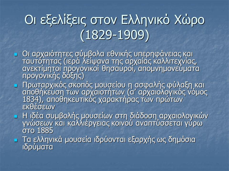 Οι εξελίξεις στον Ελληνικό Χώρο (1829-1909) Οι αρχαιότητες σύμβολα εθνικής υπερηφάνειας και ταυτότητας (ιερά λείψανα της αρχαίας καλλιτεχνίας, ανεκτίμητοι προγονικοί θησαυροί, απομνημονεύματα προγονικής δόξης) Οι αρχαιότητες σύμβολα εθνικής υπερηφάνειας και ταυτότητας (ιερά λείψανα της αρχαίας καλλιτεχνίας, ανεκτίμητοι προγονικοί θησαυροί, απομνημονεύματα προγονικής δόξης) Πρωταρχικός σκοπός μουσείου η ασφαλής φύλαξη και αποθήκευση των αρχαιοτήτων (α' αρχαιολογικός νόμος 1834), αποθηκευτικός χαρακτήρας των πρώτων εκθέσεων Πρωταρχικός σκοπός μουσείου η ασφαλής φύλαξη και αποθήκευση των αρχαιοτήτων (α' αρχαιολογικός νόμος 1834), αποθηκευτικός χαρακτήρας των πρώτων εκθέσεων Η ιδέα συμβολής μουσείων στη διάδοση αρχαιολογικών γνώσεων και καλλιέργειας κοινού αναπτύσσεται γύρω στο 1885 Η ιδέα συμβολής μουσείων στη διάδοση αρχαιολογικών γνώσεων και καλλιέργειας κοινού αναπτύσσεται γύρω στο 1885 Τα ελληνικά μουσεία ιδρύονται εξαρχής ως δημόσια ιδρύματα Τα ελληνικά μουσεία ιδρύονται εξαρχής ως δημόσια ιδρύματα