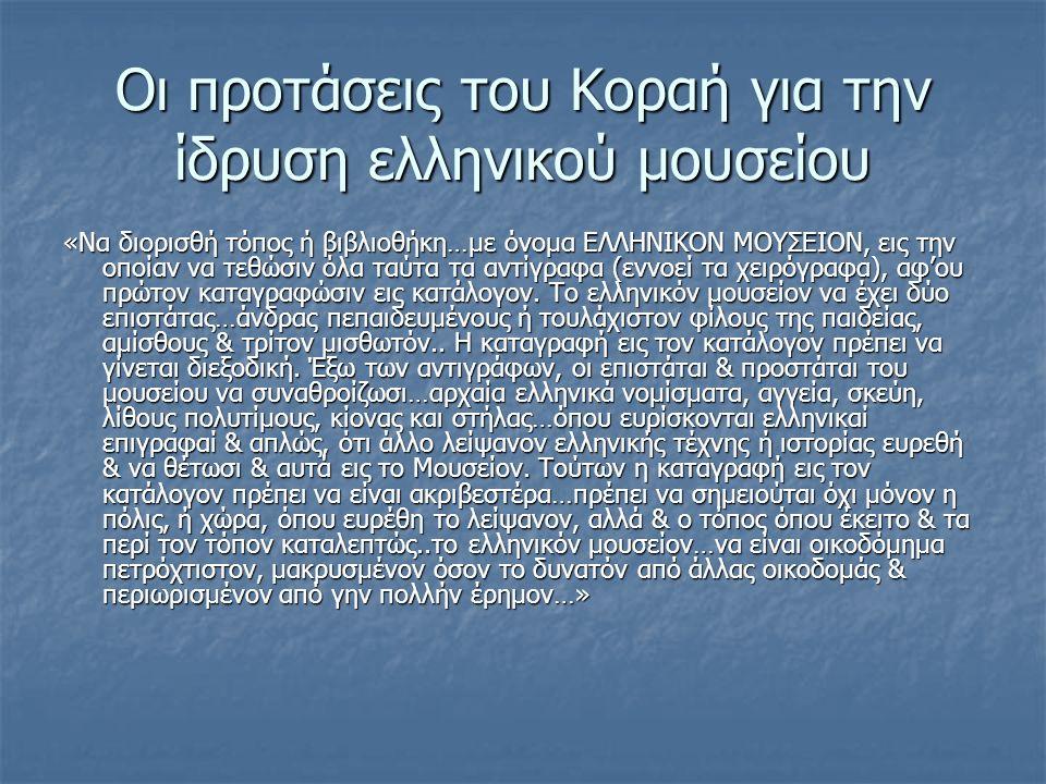 Οι προτάσεις του Κοραή για την ίδρυση ελληνικού μουσείου «Να διορισθή τόπος ή βιβλιοθήκη…με όνομα ΕΛΛΗΝΙΚΟΝ ΜΟΥΣΕΙΟΝ, εις την οποίαν να τεθώσιν όλα ταύτα τα αντίγραφα (εννοεί τα χειρόγραφα), αφ'ου πρώτον καταγραφώσιν εις κατάλογον.