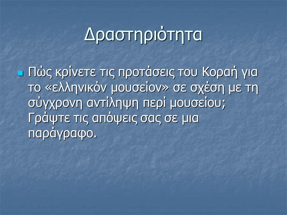 Δραστηριότητα Πώς κρίνετε τις προτάσεις του Κοραή για το «ελληνικόν μουσείον» σε σχέση με τη σύγχρονη αντίληψη περί μουσείου; Γράψτε τις απόψεις σας σ
