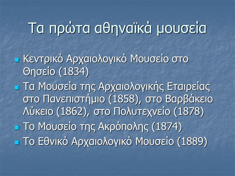 Τα πρώτα αθηναϊκά μουσεία Κεντρικό Αρχαιολογικό Μουσείο στο Θησείο (1834) Κεντρικό Αρχαιολογικό Μουσείο στο Θησείο (1834) Τα Μουσεία της Αρχαιολογικής Εταιρείας στο Πανεπιστήμιο (1858), στο Βαρβάκειο Λύκειο (1862), στο Πολυτεχνείο (1878) Τα Μουσεία της Αρχαιολογικής Εταιρείας στο Πανεπιστήμιο (1858), στο Βαρβάκειο Λύκειο (1862), στο Πολυτεχνείο (1878) Το Μουσείο της Ακρόπολης (1874) Το Μουσείο της Ακρόπολης (1874) Το Εθνικό Αρχαιολογικό Μουσείο (1889) Το Εθνικό Αρχαιολογικό Μουσείο (1889)