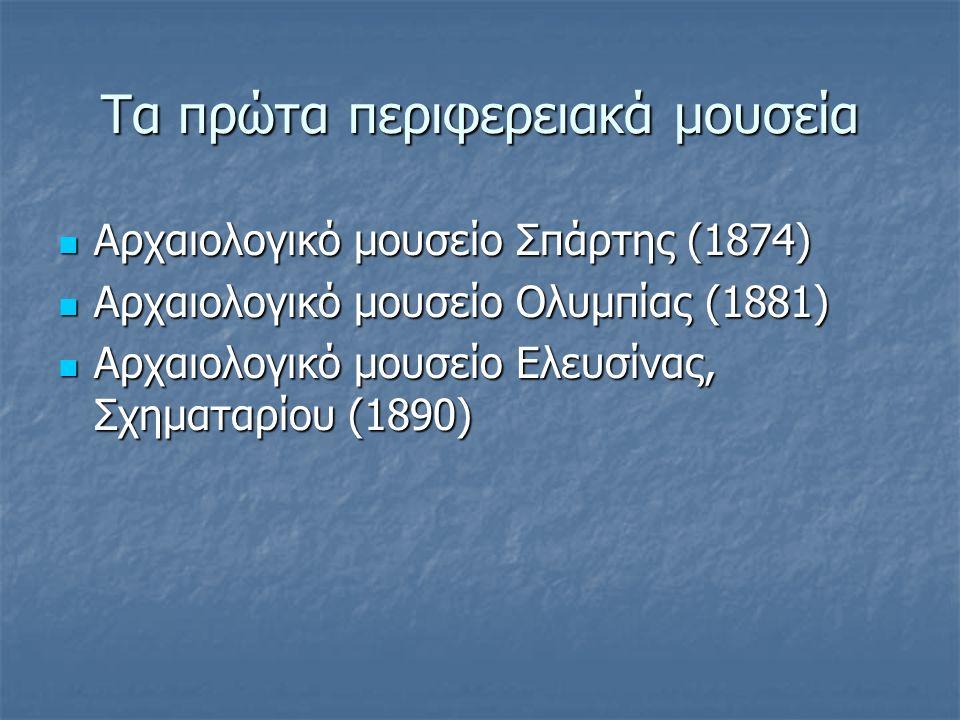 Τα πρώτα περιφερειακά μουσεία Αρχαιολογικό μουσείο Σπάρτης (1874) Αρχαιολογικό μουσείο Σπάρτης (1874) Αρχαιολογικό μουσείο Ολυμπίας (1881) Αρχαιολογικό μουσείο Ολυμπίας (1881) Αρχαιολογικό μουσείο Ελευσίνας, Σχηματαρίου (1890) Αρχαιολογικό μουσείο Ελευσίνας, Σχηματαρίου (1890)