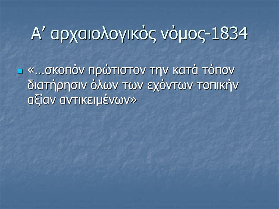 Α' αρχαιολογικός νόμος-1834 «…σκοπόν πρώτιστον την κατά τόπον διατήρησιν όλων των εχόντων τοπικήν αξίαν αντικειμένων» «…σκοπόν πρώτιστον την κατά τόπον διατήρησιν όλων των εχόντων τοπικήν αξίαν αντικειμένων»