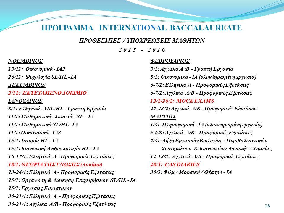 ΠΡΟΘΕΣΜΙΕΣ / ΥΠΟΧΡΕΩΣΕΙΣ ΜΑΘΗΤΩΝ 2 0 1 5 - 2 0 1 6 ΝΟΕΜΒΡΙΟΣ ΦΕΒΡΟΥΑΡΙΟΣ 13/11: Οικονομικά - IA2 3/2: Αγγλικά Α /Β - Γραπτή Εργασία 26/11: Ψυχολογία SL/HL - IA 5/2: Οικονομικά - IA (ολοκληρωμένη εργασία) ΔΕΚΕΜΒΡΙΟΣ 6-7/2: Ελληνικά Α - Προφορικές Εξετάσεις 2/12: ΕΚΤΕΤΑΜΕΝΟ ΔΟΚΙΜΙΟ 6-7/2: Αγγλικά Α/Β - Προφορικές Εξετάσεις ΙΑΝΟΥΑΡΙΟΣ 12/2-26/2: MOCK EXAMS 8/1: Ελληνικά Α SL/HL - Γραπτή Εργασία 27-28/2: Αγγλικά Α/Β - Προφορικές Εξετάσεις 11/1: Μαθηματικές Σπουδές SL - ΙΑΜΑΡΤΙΟΣ 11/1: Μαθηματικά SL/HL - ΙΑ 1/3: Πληροφορική - ΙΑ (ολοκληρωμένη εργασία) 11/1: Οικονομικά - IA3 5-6/3: Αγγλικά Α/Β - Προφορικές Εξετάσεις 15/1: Ιστορία HL - ΙΑ 7/3: Λήξη Εργασιών Βιολογίας / Περιβαλλοντικών 15/1: Κοινωνική Ανθρωπολογία HL - ΙΑ Συστημάτων & Κοινωνιών / Φυσικής / Χημείας 16-17/1: Ελληνικά Α - Προφορικές Εξετάσεις 12-13/3: Αγγλικά Α/Β - Προφορικές Εξετάσεις 18/1: ΘΕΩΡΙΑ ΤΗΣ ΓΝΩΣΗΣ (Δοκίμιο) 28/3: CAS DIARIES 23-24/1: Ελληνικά Α - Προφορικές Εξετάσεις 30/3: Φιλμ / Μουσική / Θέατρο - ΙΑ 25/1: Οργάνωση & Διοίκηση Επιχειρήσεων SL/HL - ΙΑ 25/1: Εργασίες Εικαστικών 30-31/1: Ελληνικά Α - Προφορικές Εξετάσεις 30-31/1: Αγγλικά Α/Β - Προφορικές Εξετάσεις 26