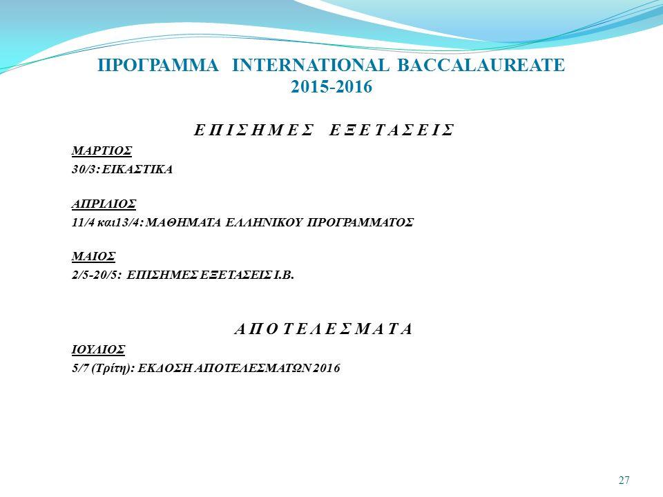 ΠΡΟΓΡΑΜΜΑ INTERNATIONAL BACCALAUREATE 2015-2016 Ε Π Ι Σ Η Μ Ε Σ Ε Ξ Ε Τ Α Σ Ε Ι Σ ΜΑΡΤΙΟΣ 30/3: ΕΙΚΑΣΤΙΚΑ ΑΠΡΙΛΙΟΣ 11/4 και13/4: ΜΑΘΗΜΑΤΑ ΕΛΛΗΝΙΚΟΥ ΠΡ