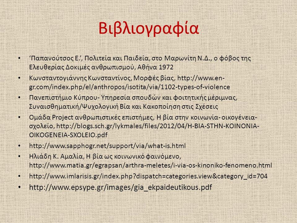Βιβλιογραφία 'Παπανούτσος Ε.', Πολιτεία και Παιδεία, στο Μαρωνίτη Ν.Δ., ο φόβος της Ελευθερίας Δοκιμές ανθρωπισμού, Αθήνα 1972 Κωνσταντογιάννης Κωνσταντίνος, Μορφές βίας, http://www.en- gr.com/index.php/el/anthropos/isotita/via/1102-types-of-violence Πανεπιστήμιο Κύπρου- Υπηρεσία σπουδών και φοιτητικής μέριμνας, Συναισθηματική/Ψυχολογική Βία και Κακοποίηση στις Σχέσεις Ομάδα Project ανθρωπιστικές επιστήμες, Η βία στην κοινωνία- οικογένεια- σχολείο, http://blogs.sch.gr/lykmales/files/2012/04/H-BIA-STHN-KOINONIA- OIKOGENEIA-SXOLEIO.pdf http://www.sapphogr.net/support/via/what-is.html Ηλιάδη Κ.
