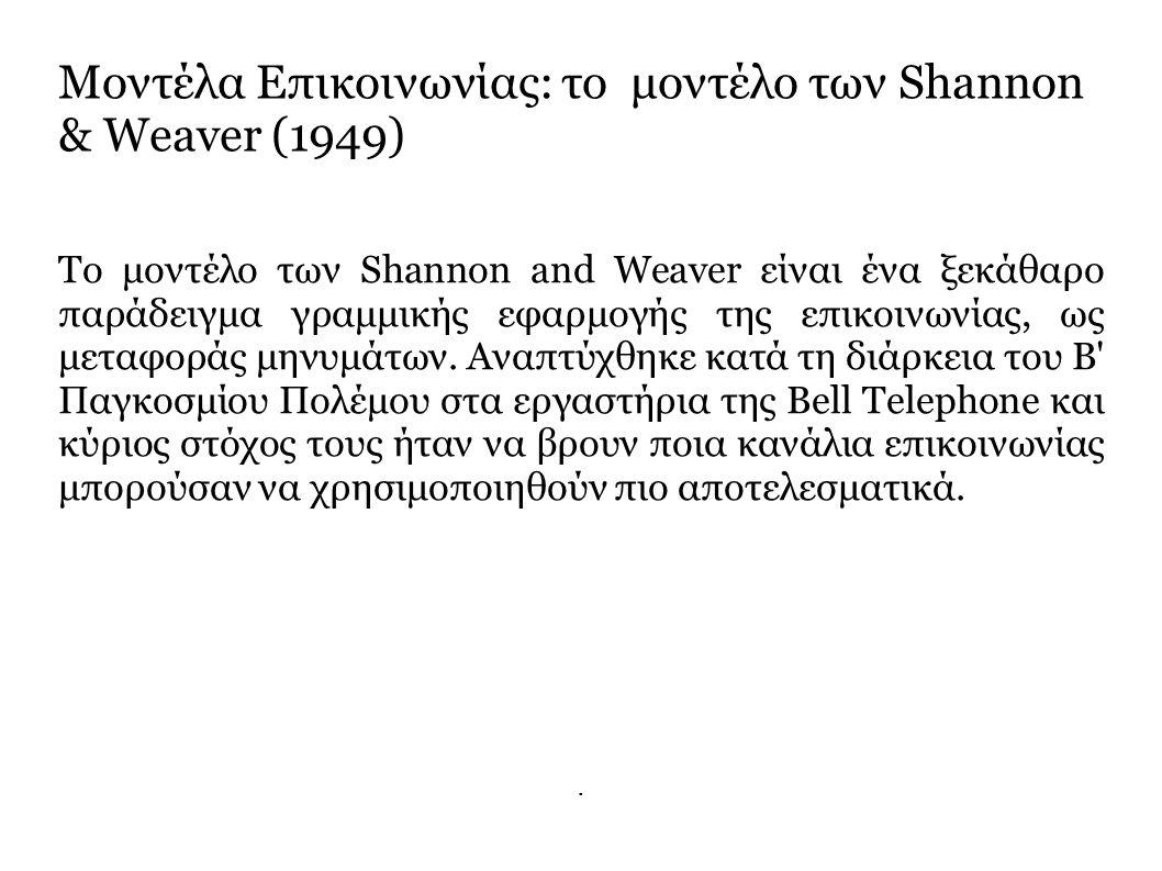 Μοντέλα Επικοινωνίας: το μοντέλο των Shannon & Weaver (1949) Το μοντέλο των Shannon and Weaver είναι ένα ξεκάθαρο παράδειγμα γραμμικής εφαρμογής της επικοινωνίας, ως μεταφοράς μηνυμάτων.