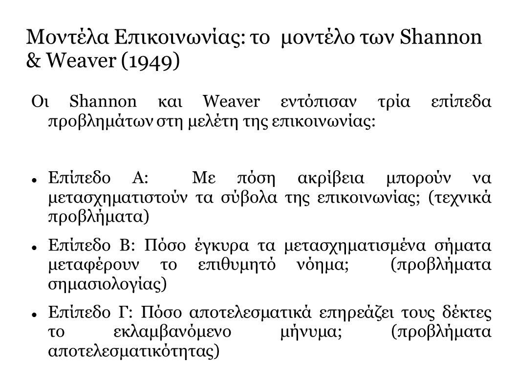 Μοντέλα Επικοινωνίας: το μοντέλο των Shannon & Weaver (1949) Οι Shannon και Weaver εντόπισαν τρία επίπεδα προβλημάτων στη μελέτη της επικοινωνίας: Επίπεδο A: Με πόση ακρίβεια μπορούν να μετασχηματιστούν τα σύβολα της επικοινωνίας; (τεχνικά προβλήματα) Επίπεδο B: Πόσο έγκυρα τα μετασχηματισμένα σήματα μεταφέρουν το επιθυμητό νόημα; (προβλήματα σημασιολογίας) Επίπεδο Γ: Πόσο αποτελεσματικά επηρεάζει τους δέκτες το εκλαμβανόμενο μήνυμα; (προβλήματα αποτελεσματικότητας)