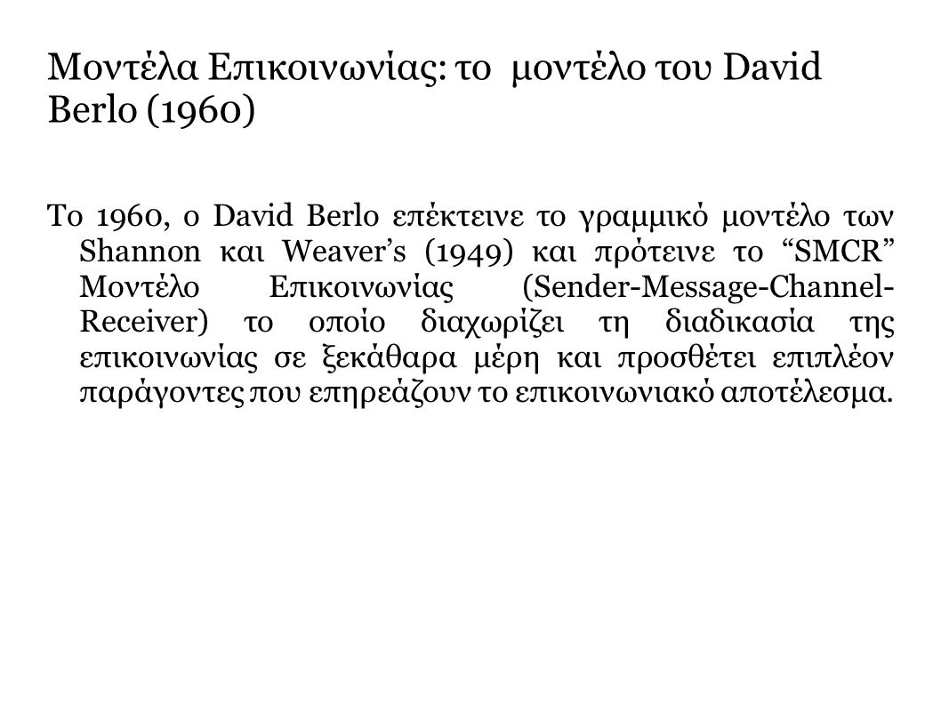 To 1960, o David Berlo επέκτεινε το γραμμικό μοντέλο των Shannon και Weaver's (1949) και πρότεινε το SMCR Μοντέλο Επικοινωνίας (Sender-Message-Channel- Receiver) το οποίο διαχωρίζει τη διαδικασία της επικοινωνίας σε ξεκάθαρα μέρη και προσθέτει επιπλέον παράγοντες που επηρεάζουν το επικοινωνιακό αποτέλεσμα.