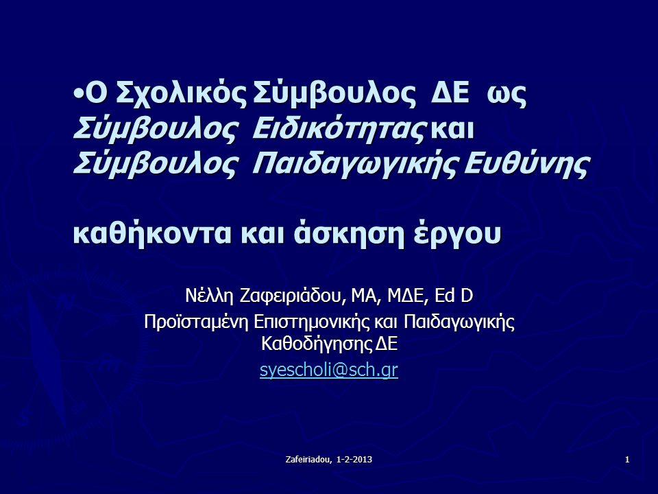 Zafeiriadou, 1-2-2013 1 Ο Σχολικός Σύμβουλος ΔΕ ως Σύμβουλος Ειδικότητας και Σύμβουλος Παιδαγωγικής Ευθύνης καθήκοντα και άσκηση έργουΟ Σχολικός Σύμβουλος ΔΕ ως Σύμβουλος Ειδικότητας και Σύμβουλος Παιδαγωγικής Ευθύνης καθήκοντα και άσκηση έργου Νέλλη Ζαφειριάδου, MA, ΜΔΕ, Ed D Προϊσταμένη Επιστημονικής και Παιδαγωγικής Καθοδήγησης ΔΕ syescholi@sch.gr