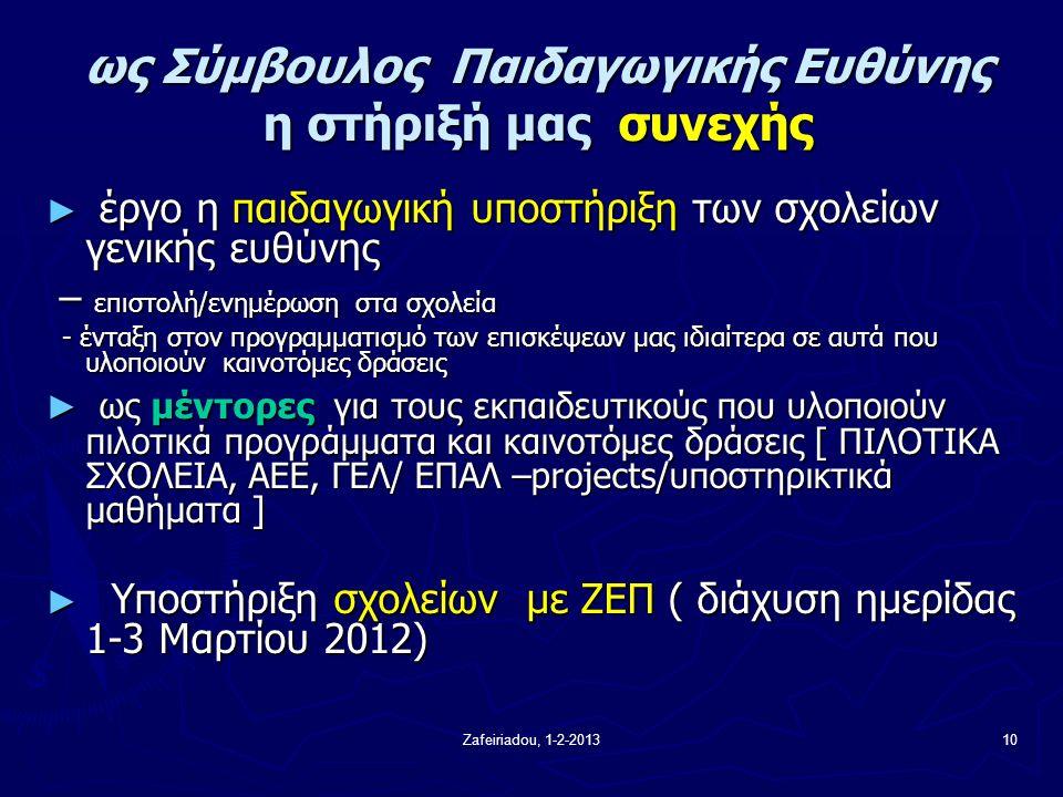 Zafeiriadou, 1-2-201310 ως Σύμβουλος Παιδαγωγικής Ευθύνης η στήριξή μας συνεχής ως Σύμβουλος Παιδαγωγικής Ευθύνης η στήριξή μας συνεχής ► έργο η παιδαγωγική υποστήριξη των σχολείων γενικής ευθύνης – επιστολή/ενημέρωση στα σχολεία – επιστολή/ενημέρωση στα σχολεία - ένταξη στον προγραμματισμό των επισκέψεων μας ιδιαίτερα σε αυτά που υλοποιούν καινοτόμες δράσεις - ένταξη στον προγραμματισμό των επισκέψεων μας ιδιαίτερα σε αυτά που υλοποιούν καινοτόμες δράσεις ► ως μέντορες για τους εκπαιδευτικούς που υλοποιούν πιλοτικά προγράμματα και καινοτόμες δράσεις [ ΠΙΛΟΤΙΚΑ ΣΧΟΛΕΙΑ, ΑΕΕ, ΓΕΛ/ ΕΠΑΛ –projects/υποστηρικτικά μαθήματα ] ► Υποστήριξη σχολείων με ΖΕΠ ( διάχυση ημερίδας 1-3 Μαρτίου 2012)