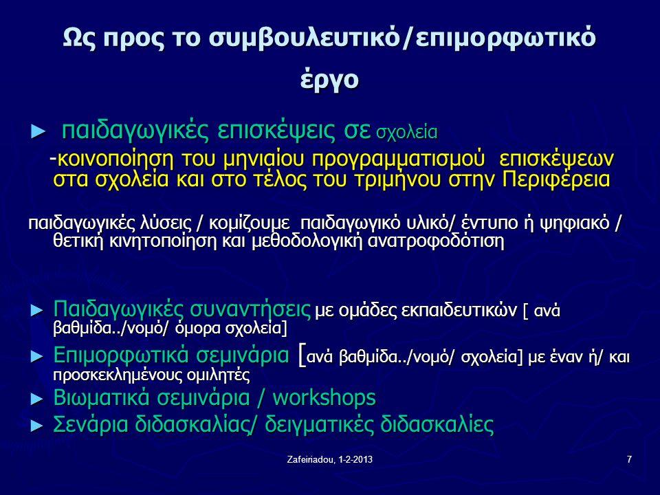 Zafeiriadou, 1-2-20137 Ως προς το συμβουλευτικό/επιμορφωτικό έργο ► παιδαγωγικές επισκέψεις σε σχολεία -κοινοποίηση του μηνιαίου προγραμματισμού επισκέψεων στα σχολεία και στο τέλος του τριμήνου στην Περιφέρεια -κοινοποίηση του μηνιαίου προγραμματισμού επισκέψεων στα σχολεία και στο τέλος του τριμήνου στην Περιφέρεια παιδαγωγικές λύσεις / κομίζουμε παιδαγωγικό υλικό/ έντυπο ή ψηφιακό / θετική κινητοποίηση και μεθοδολογική ανατροφοδότιση ► Παιδαγωγικές συναντήσεις με ομάδες εκπαιδευτικών [ ανά βαθμίδα../νομό/ όμορα σχολεία] ► Επιμορφωτικά σεμινάρια [ ανά βαθμίδα../νομό/ σχολεία] με έναν ή/ και προσκεκλημένους ομιλητές ► Βιωματικά σεμινάρια / workshops ► Σενάρια διδασκαλίας/ δειγματικές διδασκαλίες