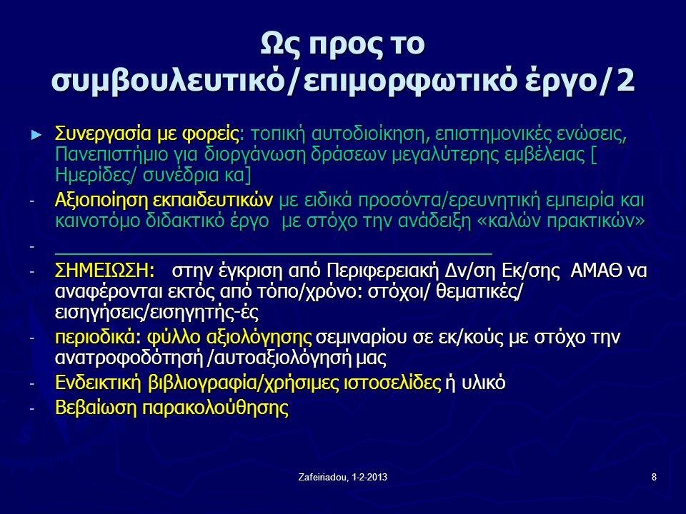 Zafeiriadou, 1-2-20138 Ως προς το συμβουλευτικό/επιμορφωτικό έργο/2 ► Συνεργασία με φορείς: τοπική αυτοδιοίκηση, επιστημονικές ενώσεις, Πανεπιστήμιο για διοργάνωση δράσεων μεγαλύτερης εμβέλειας [ Ημερίδες/ συνέδρια κα] - Αξιοποίηση εκπαιδευτικών με ειδικά προσόντα/ερευνητική εμπειρία και καινοτόμο διδακτικό έργο με στόχο την ανάδειξη «καλών πρακτικών» - __________________________________________ - ΣΗΜΕΙΩΣΗ: στην έγκριση από Περιφερειακή Δν/ση Εκ/σης ΑΜΑΘ να αναφέρονται εκτός από τόπο/χρόνο: στόχοι/ θεματικές/ εισηγήσεις/εισηγητής-ές - περιοδικά: φύλλο αξιολόγησης σεμιναρίου σε εκ/κούς με στόχο την ανατροφοδότησή /αυτοαξιολόγησή μας - Ενδεικτική βιβλιογραφία/χρήσιμες ιστοσελίδες ή υλικό - Βεβαίωση παρακολούθησης