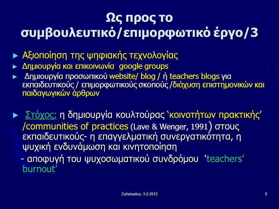 Zafeiriadou, 1-2-20139 Ως προς το συμβουλευτικό/επιμορφωτικό έργο/3 ► Αξιοποίηση της ψηφιακής τεχνολογίας ► Δημιουργία και επικοινωνία google groups ► Δημιουργία προσωπικού website/ blog / ή teachers blogs για εκπαιδευτικούς / επιμορφωτικούς σκοπούς /διάχυση επιστημονικών και παιδαγωγικών άρθρων ► Στόχος: η δημιουργία κουλτούρας 'κοινοτήτων πρακτικής' /communities of practices στους εκπαιδευτικούς- η επαγγελματική συνεργατικότητα, η ψυχική ενδυνάμωση και κινητοποίηση ► Στόχος: η δημιουργία κουλτούρας 'κοινοτήτων πρακτικής' /communities of practices (Lave & Wenger, 1991 ) στους εκπαιδευτικούς- η επαγγελματική συνεργατικότητα, η ψυχική ενδυνάμωση και κινητοποίηση - αποφυγή του ψυχοσωματικού συνδρόμου 'teachers' burnout' - αποφυγή του ψυχοσωματικού συνδρόμου 'teachers' burnout'