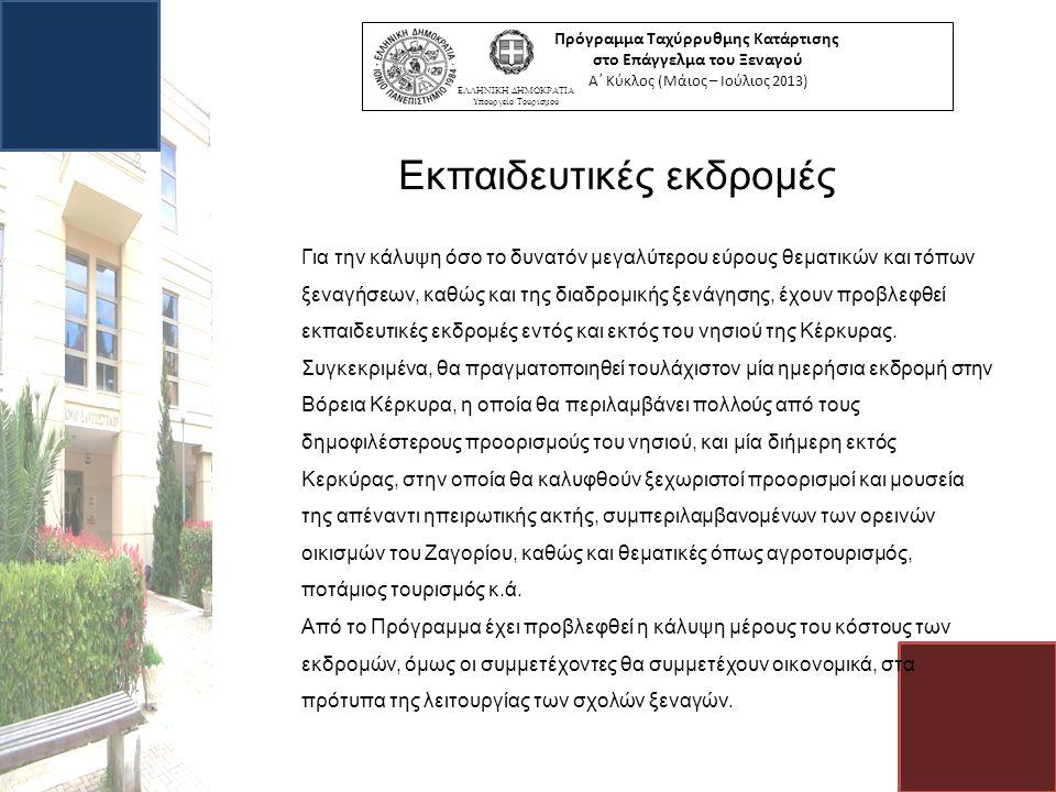 Εκπαιδευτικές εκδρομές Πρόγραμμα Ταχύρρυθμης Κατάρτισης στο Επάγγελμα του Ξεναγού Α΄ Κύκλος (Μάιος – Ιούλιος 2013) ΕΛΛΗΝΙΚΗ ΔΗΜΟΚΡΑΤΙΑ Υπουργείο Τουρισμού Για την κάλυψη όσο το δυνατόν μεγαλύτερου εύρους θεματικών και τόπων ξεναγήσεων, καθώς και της διαδρομικής ξενάγησης, έχουν προβλεφθεί εκπαιδευτικές εκδρομές εντός και εκτός του νησιού της Κέρκυρας.
