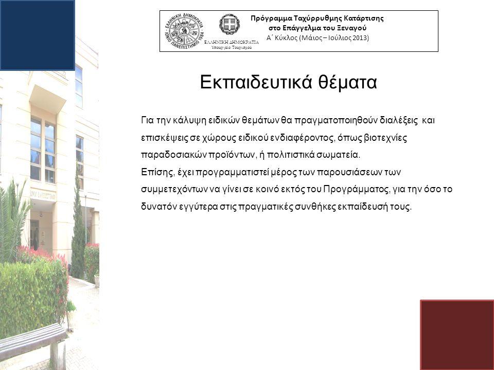 Πρόγραμμα Ταχύρρυθμης Κατάρτισης στο Επάγγελμα του Ξεναγού Α΄ Κύκλος (Μάιος – Ιούλιος 2013) ΕΛΛΗΝΙΚΗ ΔΗΜΟΚΡΑΤΙΑ Υπουργείο Τουρισμού Εκπαιδευτικά θέματα Για την κάλυψη ειδικών θεμάτων θα πραγματοποιηθούν διαλέξεις και επισκέψεις σε χώρους ειδικού ενδιαφέροντος, όπως βιοτεχνίες παραδοσιακών προϊόντων, ή πολιτιστικά σωματεία.