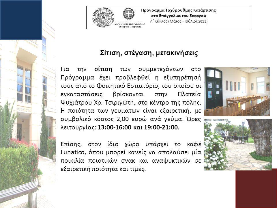 Πρόγραμμα Ταχύρρυθμης Κατάρτισης στο Επάγγελμα του Ξεναγού Α΄ Κύκλος (Μάιος – Ιούλιος 2013) ΕΛΛΗΝΙΚΗ ΔΗΜΟΚΡΑΤΙΑ Υπουργείο Τουρισμού Σίτιση, στέγαση, μετακινήσεις Για την σίτιση των συμμετεχόντων στο Πρόγραμμα έχει προβλεφθεί η εξυπηρέτησή τους από το Φοιτητικό Εστιατόριο, του οποίου οι εγκαταστάσεις βρίσκονται στην Πλατεία Ψυχιάτρου Χρ.