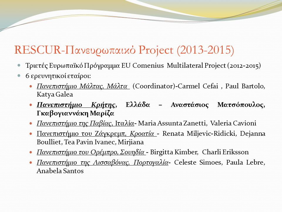 RESCUR-Πανευρωπαικό Project (2013-2015) Τριετές Ευρωπαϊκό Πρόγραμμα EU Comenius Multilateral Project (2012-2015) 6 ερευνητικοί εταίροι: Πανεπιστήμιο Μάλτας, Μάλτα (Coordinator)-Carmel Cefai, Paul Bartolo, Κatya Galea Πανεπιστήμιο Κρήτης, Ελλάδα – Αναστάσιος Ματσόπουλος, Γκαβογιαννάκη Μαρίζα Πανεπιστήμιο της Παβίας, Ιταλία- Maria Assunta Zanetti, Valeria Cavioni Πανεπιστήμιο του Ζάγκρεμπ, Κροατία - Renata Miljevic-Ridicki, Dejanna Boulliet, Tea Pavin Ivanec, Mirjiana Πανεπιστήμιο του Ορέμπρο, Σουηδία - Birgitta Kimber, Charli Eriksson Πανεπιστήμιο της Λισσαβόνας, Πορτογαλία- Celeste Simoes, Paula Lebre, Anabela Santos