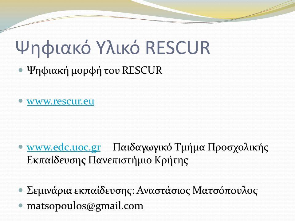 Ψηφιακό Υλικό RESCUR Ψηφιακή μορφή του RESCUR www.rescur.eu www.edc.uoc.gr Παιδαγωγικό Τμήμα Προσχολικής Εκπαίδευσης Πανεπιστήμιο Κρήτης www.edc.uoc.gr Σεμινάρια εκπαίδευσης: Αναστάσιος Ματσόπουλος matsopoulos@gmail.com