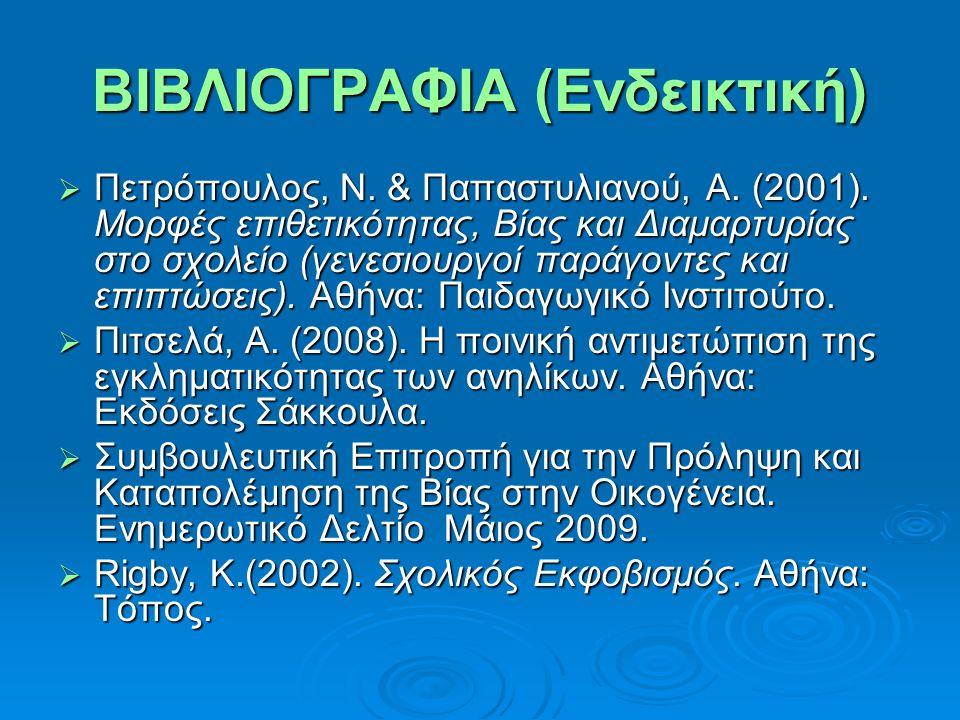 ΒΙΒΛΙΟΓΡΑΦΙΑ (Ενδεικτική)  Πετρόπουλος, Ν. & Παπαστυλιανού, Α. (2001). Μορφές επιθετικότητας, Βίας και Διαμαρτυρίας στο σχολείο (γενεσιουργοί παράγον