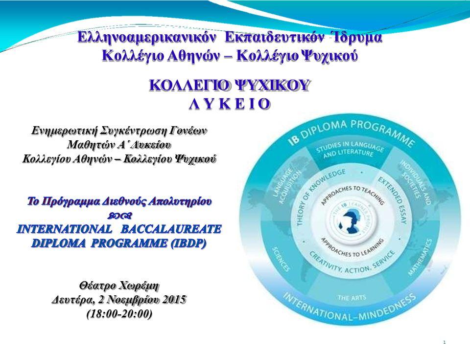 ΜΑΘΗΜΑΤΑ ΠΟΥ ΠΡΟΣΦΕΡΟΝΤΑΙ ΣΤΟ ΚΟΛΛΕΓΙΟ ΨΥΧΙΚΟΥ 2015-2016 Μ Α Θ Η Μ Α Τ ΑΙ Β D P ΟΜΑΔΑ 1:Ελληνικά Α και Αγγλικά Α 32 Ανθρωπολογία,Οικονομικά,Οργάνωσηκαι ΔιοίκησηΕπιχειρήσεων, ΟΜΑΔΑ 2: Αγγλικά B ΟΜΑΔΑ 3:Κοινωνική Ψυχολογία, Ιστορία ΟΜΑΔΑ 4:Βιολογία, Χημεία, Φυσική, Περιβαλλοντικά Συστήματα και Κοινωνίες, Πληροφορική ΟΜΑΔΑ 5:Μαθηματικές Σπουδές, Μαθηματικά, Προχωρημένα Μαθηματικά ΟΜΑΔΑ 6:Εικαστικά, Θέατρο, Μουσική, Φιλμ Ε Λ Λ Η Ν Ι Κ Ο ΥΠ Ρ Ο Γ Ρ Α Μ Μ Α Τ Ο ΣΠ Ρ Ο Γ Ρ Α Μ Μ Α Τ Ο ΣΜ Α Θ Η Μ Α Τ Α Νεοελληνική Γλώσσα Νεοελληνική Λογοτεχνία Ιστορία Φυσική Αγωγή ΠΡΟΓΡΑΜΜΑ INTERNATIONAL BACCALAUREATE