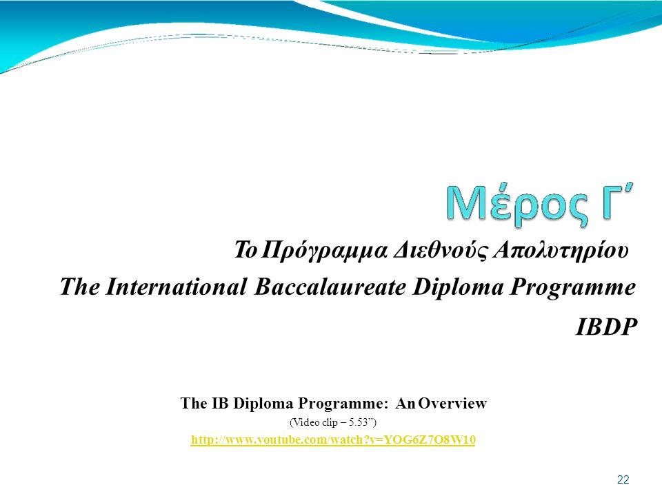 Το Πρόγραμμα Διεθνούς Απολυτηρίου The International Baccalaureate Diploma Programme IBDP The IB Diploma Programme: An Overview (Video clip – 5.53 ) http://www.youtube.com/watch v=YOG6Z7O8W10 22
