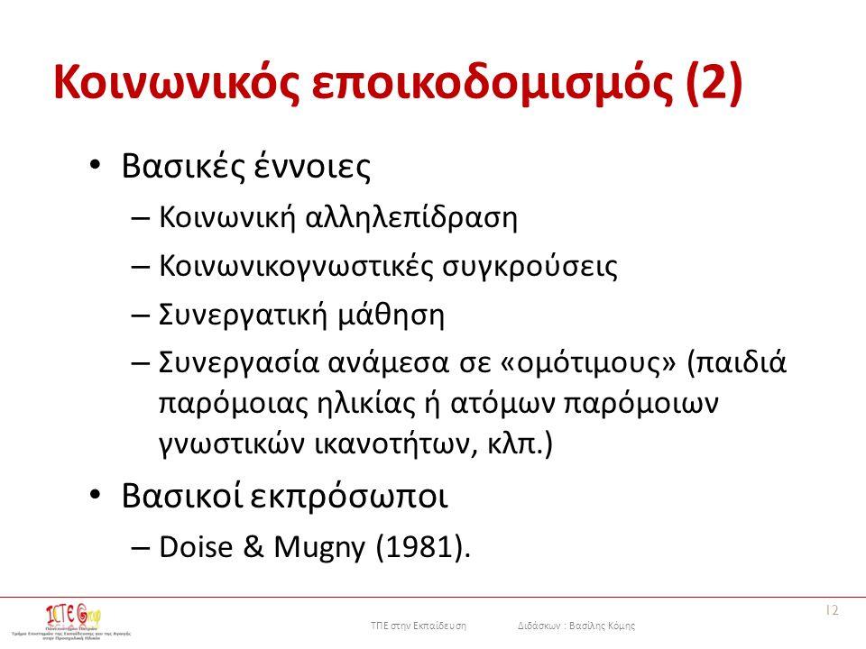ΤΠΕ στην Εκπαίδευση Διδάσκων : Βασίλης Κόμης Κοινωνικός εποικοδομισμός (2) Βασικές έννοιες – Κοινωνική αλληλεπίδραση – Κοινωνικογνωστικές συγκρούσεις – Συνεργατική μάθηση – Συνεργασία ανάμεσα σε «ομότιμους» (παιδιά παρόμοιας ηλικίας ή ατόμων παρόμοιων γνωστικών ικανοτήτων, κλπ.) Βασικοί εκπρόσωποι – Doise & Mugny (1981).