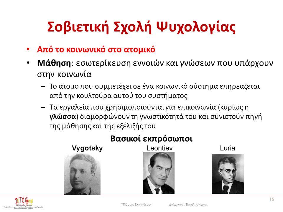 ΤΠΕ στην Εκπαίδευση Διδάσκων : Βασίλης Κόμης Σοβιετική Σχολή Ψυχολογίας Από το κοινωνικό στο ατομικό Μάθηση: εσωτερίκευση εννοιών και γνώσεων που υπάρχουν στην κοινωνία – Το άτομο που συμμετέχει σε ένα κοινωνικό σύστημα επηρεάζεται από την κουλτούρα αυτού του συστήματος – Τα εργαλεία που χρησιμοποιούνται για επικοινωνία (κυρίως η γλώσσα) διαμορφώνουν τη γνωστικότητά του και συνιστούν πηγή της μάθησης και της εξέλιξής του Βασικοί εκπρόσωποι 15 VygotskyLeontievLuria
