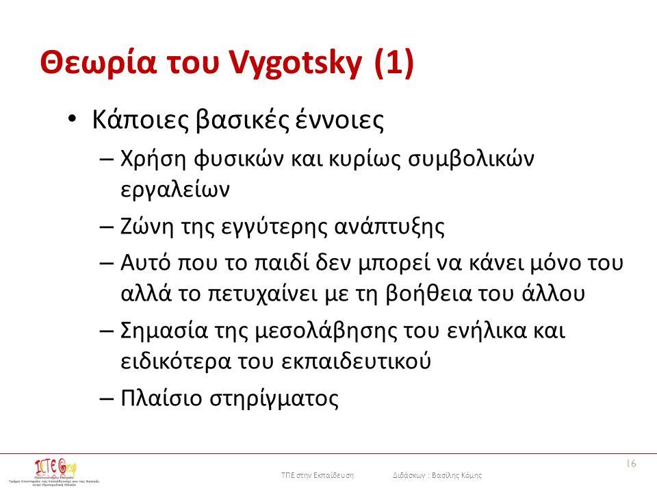 ΤΠΕ στην Εκπαίδευση Διδάσκων : Βασίλης Κόμης Θεωρία του Vygotsky (1) Κάποιες βασικές έννοιες – Χρήση φυσικών και κυρίως συμβολικών εργαλείων – Ζώνη της εγγύτερης ανάπτυξης – Αυτό που το παιδί δεν μπορεί να κάνει μόνο του αλλά το πετυχαίνει με τη βοήθεια του άλλου – Σημασία της μεσολάβησης του ενήλικα και ειδικότερα του εκπαιδευτικού – Πλαίσιο στηρίγματος 16