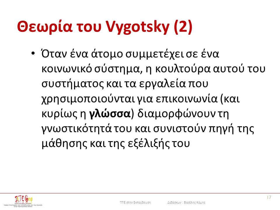 ΤΠΕ στην Εκπαίδευση Διδάσκων : Βασίλης Κόμης Θεωρία του Vygotsky (2) Όταν ένα άτομο συμμετέχει σε ένα κοινωνικό σύστημα, η κουλτούρα αυτού του συστήματος και τα εργαλεία που χρησιμοποιούνται για επικοινωνία (και κυρίως η γλώσσα) διαμορφώνουν τη γνωστικότητά του και συνιστούν πηγή της μάθησης και της εξέλιξής του 17