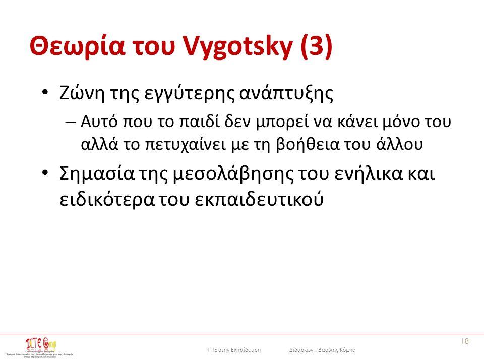 ΤΠΕ στην Εκπαίδευση Διδάσκων : Βασίλης Κόμης Θεωρία του Vygotsky (3) Ζώνη της εγγύτερης ανάπτυξης – Αυτό που το παιδί δεν μπορεί να κάνει μόνο του αλλά το πετυχαίνει με τη βοήθεια του άλλου Σημασία της μεσολάβησης του ενήλικα και ειδικότερα του εκπαιδευτικού 18