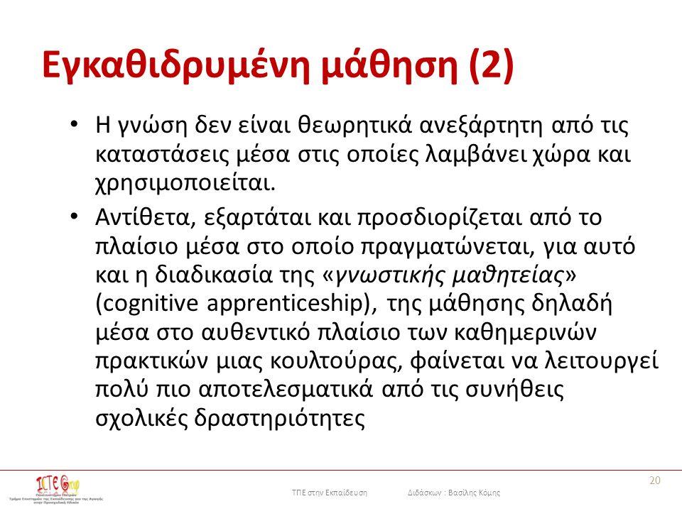 ΤΠΕ στην Εκπαίδευση Διδάσκων : Βασίλης Κόμης Εγκαθιδρυμένη μάθηση (2) Η γνώση δεν είναι θεωρητικά ανεξάρτητη από τις καταστάσεις μέσα στις οποίες λαμβάνει χώρα και χρησιμοποιείται.