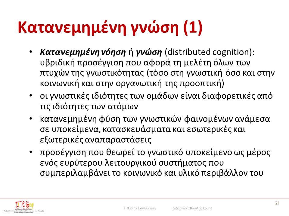 ΤΠΕ στην Εκπαίδευση Διδάσκων : Βασίλης Κόμης Κατανεμημένη γνώση (1) Κατανεμημένη νόηση ή γνώση (distributed cognition): υβριδική προσέγγιση που αφορά τη μελέτη όλων των πτυχών της γνωστικότητας (τόσο στη γνωστική όσο και στην κοινωνική και στην οργανωτική της προοπτική) οι γνωστικές ιδιότητες των ομάδων είναι διαφορετικές από τις ιδιότητες των ατόμων κατανεμημένη φύση των γνωστικών φαινομένων ανάμεσα σε υποκείμενα, κατασκευάσματα και εσωτερικές και εξωτερικές αναπαραστάσεις προσέγγιση που θεωρεί το γνωστικό υποκείμενο ως μέρος ενός ευρύτερου λειτουργικού συστήματος που συμπεριλαμβάνει το κοινωνικό και υλικό περιβάλλον του 21