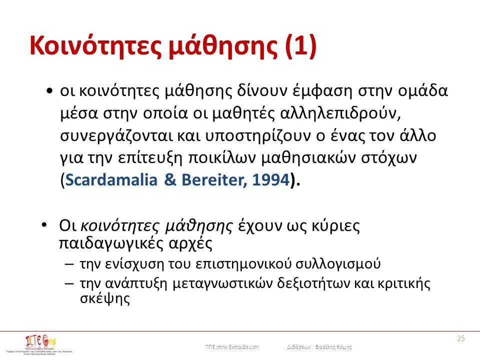 ΤΠΕ στην Εκπαίδευση Διδάσκων : Βασίλης Κόμης Κοινότητες μάθησης (1) οι κοινότητες μάθησης δίνουν έμφαση στην ομάδα μέσα στην οποία οι μαθητές αλληλεπιδρούν, συνεργάζονται και υποστηρίζουν ο ένας τον άλλο για την επίτευξη ποικίλων μαθησιακών στόχων (Scardamalia & Bereiter, 1994).