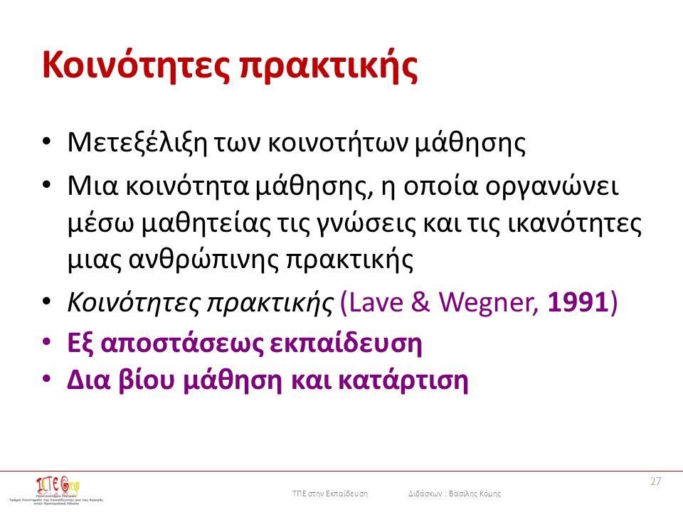 ΤΠΕ στην Εκπαίδευση Διδάσκων : Βασίλης Κόμης Κοινότητες πρακτικής Μετεξέλιξη των κοινοτήτων μάθησης Μια κοινότητα μάθησης, η οποία οργανώνει μέσω μαθητείας τις γνώσεις και τις ικανότητες μιας ανθρώπινης πρακτικής Κοινότητες πρακτικής (Lave & Wegner, 1991) Εξ αποστάσεως εκπαίδευση Δια βίου μάθηση και κατάρτιση 27